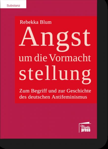 Angst um die Vormachtstellung - Zum Begriff und zur Geschichte des deutschen Antifeminismus